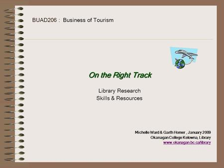 BUAD206 : Business of Tourism On the Right Track Library Research Skills & Resources Michelle Ward & Garth Homer, January 2009 Okanagan College Kelowna,