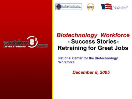 Biotechnology Workforce - Success Stories- Retraining for <strong>Great</strong> Jobs December 8, 2005 National Center for the Biotechnology Workforce.