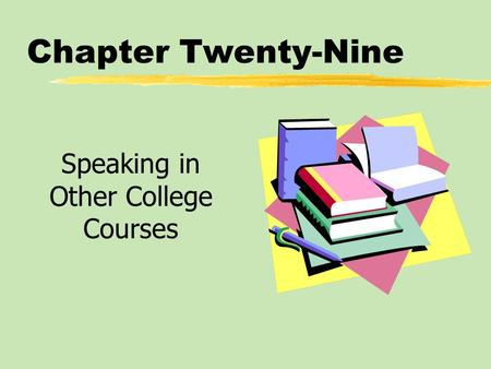 Chapter Twenty-Nine Speaking in Other College Courses.