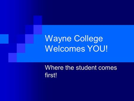 Wayne College Welcomes YOU! Where the student comes first!