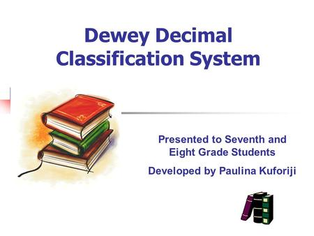 Dewey Decimal Classification System Presented to Seventh and Eight Grade Students Developed by Paulina Kuforiji.