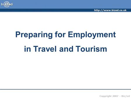Copyright 2007 – Biz/ed Preparing for Employment in Travel and Tourism.