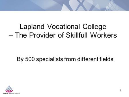 1 Lapland Vocational College – The Provider of Skillfull Workers By 500 specialists from different fields.