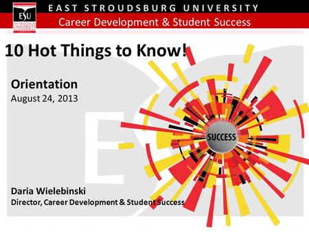 Career Development & Student Success EAST STROUDSBURG UNIVERSITY Orientation August 24, 2013 Daria Wielebinski Director, Career Development & Student Success.