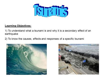 Learning Objectives: 1) To understand what a tsunami is and why it is a secondary effect of an earthquake 2) To know the causes, effects and responses.