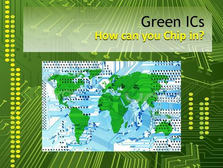"How can you Chip in? Green ICs. What is an IC? ""An electronic circuit manufactured by the patterned diffusion of trace elements into the surface of a."