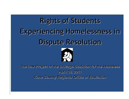 Rights of Students Experiencing Homelessness in Dispute Resolution The Law Project of the Chicago Coalition for the Homeless April 18, 2011 Kane County.