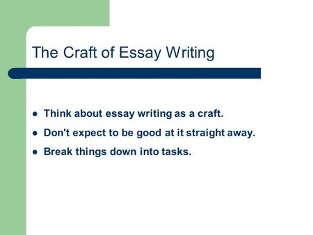 The Craft of Essay Writing Think about essay writing as a craft. Don't expect to be good at it straight away. Break things down into tasks.