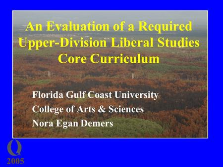 2005 An Evaluation of a Required Upper-Division Liberal Studies Core Curriculum Florida Gulf Coast University College of Arts & Sciences Nora Egan Demers.