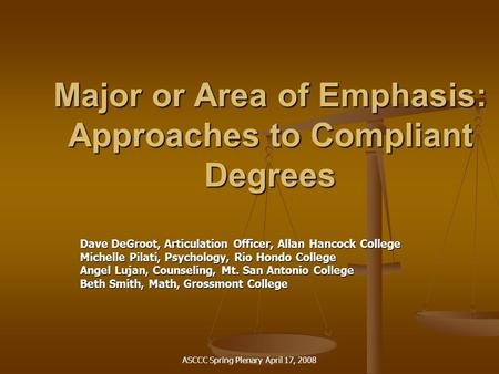 ASCCC Spring Plenary April 17, 2008 Major or Area of Emphasis: Approaches to Compliant Degrees Dave DeGroot, Articulation Officer, Allan Hancock College.
