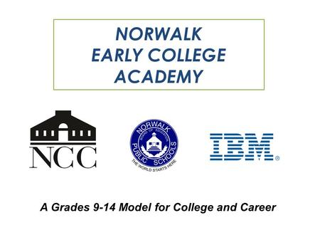 A Grades 9-14 Model for College and Career NORWALK EARLY COLLEGE ACADEMY.