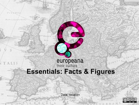 Essentials: Facts & Figures Date, location. Europeana Essentials: how to use it  This presentation aims to provide you with some key information about.