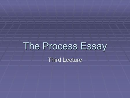 The Process Essay Third Lecture.
