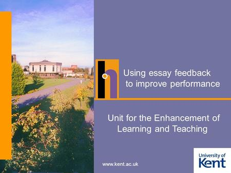 Www.kent.ac.uk Using essay feedback to improve performance Unit for the Enhancement of Learning and Teaching.