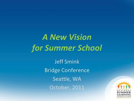 A New Vision for Summer School Jeff Smink Bridge Conference Seattle, WA October, 2011.