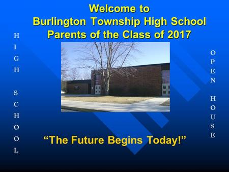 "Welcome to Burlington Township High School Parents of the Class of 2017 ""The Future Begins Today!"" HIGHSCHOOLHIGHSCHOOL OPENHOUSEOPENHOUSE."