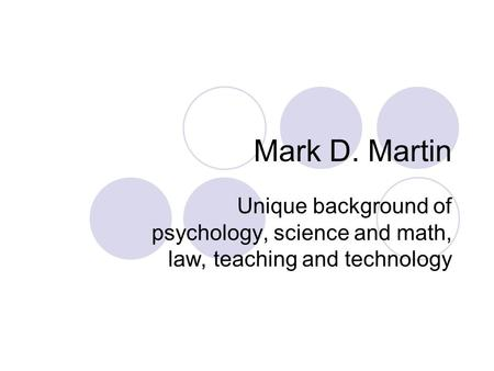 Mark D. Martin Unique background of psychology, science and math, law, teaching and technology.