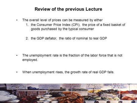 Review of the previous Lecture The overall level of prices can be measured by either 1. the Consumer Price Index (CPI), the price of a fixed basket of.