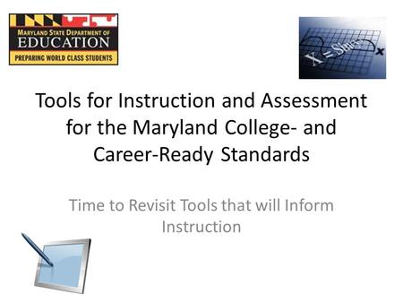 Tools for Instruction and Assessment for the Maryland College- and Career-Ready Standards Time to Revisit Tools that will Inform Instruction.