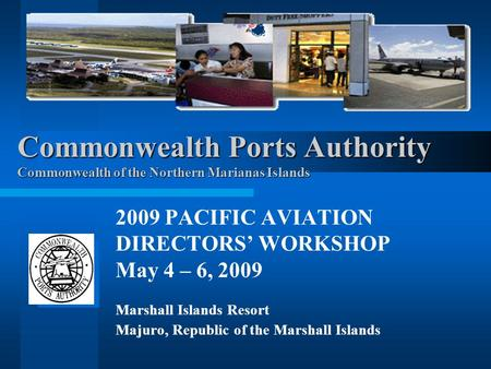 Commonwealth Ports Authority Commonwealth of the Northern Marianas Islands 2009 PACIFIC AVIATION DIRECTORS' WORKSHOP May 4 – 6, 2009 Marshall Islands Resort.