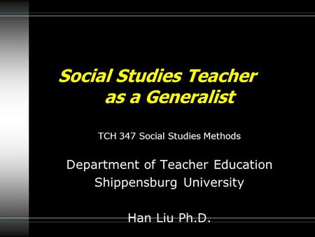 TCH 347 Social Studies Methods Department of Teacher Education Shippensburg University Han Liu Ph.D. Social Studies Teacher as a Generalist.