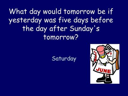 What day would tomorrow be if yesterday was five days before the day after Sunday's tomorrow? Saturday.