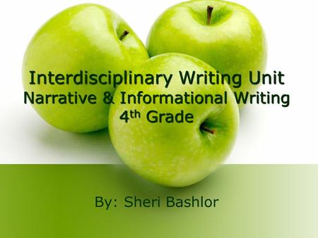 Interdisciplinary Writing Unit Narrative & Informational Writing 4 th Grade By: Sheri Bashlor.