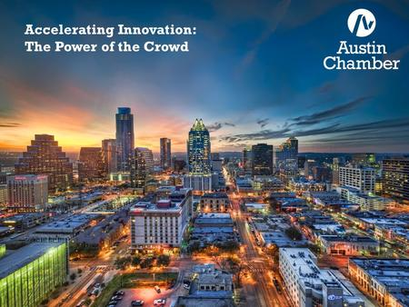 Accelerating Innovation: The Power of the Crowd. Rationale 2005: Austin Chamber assesses talent requirements for projected Central Texas jobs and finds.