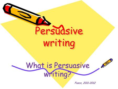 Persuasive writing What is Persuasive writing? Fusco, 2011-2012.