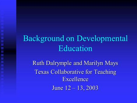 Background on Developmental Education Ruth Dalrymple and Marilyn Mays Texas Collaborative for Teaching Excellence June 12 – 13, 2003.