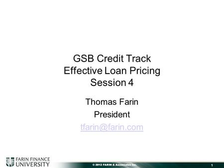 © 2012 FARIN & Associates Inc. 1 GSB Credit Track Effective Loan Pricing Session 4 Thomas Farin President