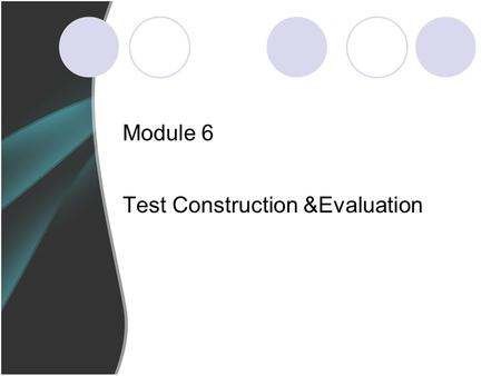 Module 6 Test Construction &Evaluation. Lesson's focus Stages in Test Construction Tasks in Test Test Evaluation.