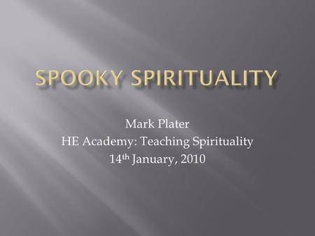 Mark Plater HE Academy: Teaching Spirituality 14 th January, 2010.