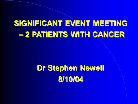 SIGNIFICANT EVENT MEETING – 2 PATIENTS WITH CANCER – 2 PATIENTS WITH CANCER Dr Stephen Newell 8/10/04.