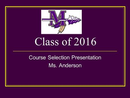 Class of 2016 Course Selection Presentation Ms. Anderson.