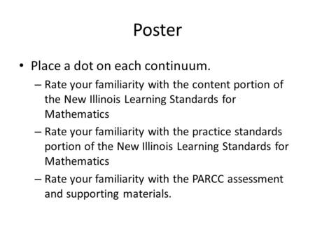 Poster Place a dot on each continuum. – Rate your familiarity with the content portion of the New Illinois Learning Standards for Mathematics – Rate your.