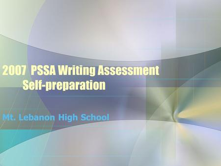 2007 PSSA Writing Assessment Self-preparation Mt. Lebanon High School.