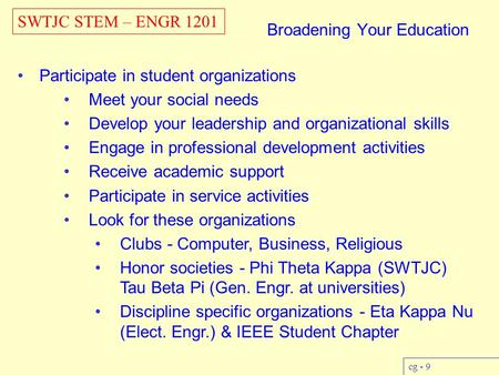 SWTJC STEM – ENGR 1201 cg - 9 Broadening Your Education Participate in student organizations Meet your social needs Develop your leadership and organizational.