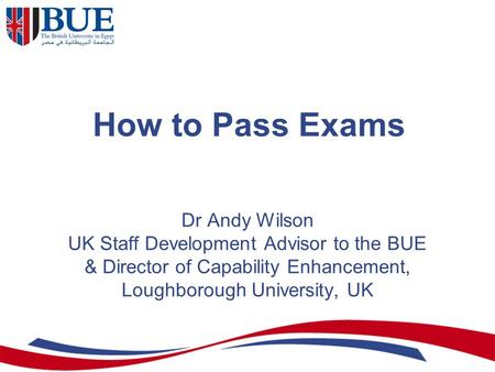 How to Pass Exams Dr Andy Wilson UK Staff Development Advisor to the BUE & Director of Capability Enhancement, Loughborough University, UK.