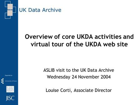 Overview of core UKDA activities and virtual tour of the UKDA web site ASLIB visit to the UK Data Archive Wednesday 24 November 2004 Louise Corti, Associate.