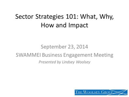 Sector Strategies 101: What, Why, How and Impact September 23, 2014 SWAMMEI Business Engagement Meeting Presented by Lindsey Woolsey.