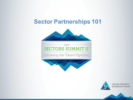 Sector Partnerships 101. What is a Sector Partnership? A Sector Partnership brings together employers from the same industry with the education, training.