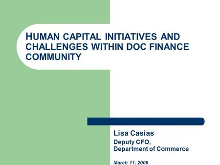 H UMAN CAPITAL INITIATIVES AND CHALLENGES WITHIN DOC FINANCE COMMUNITY Lisa Casias Deputy CFO, Department of Commerce March 11, 2008.
