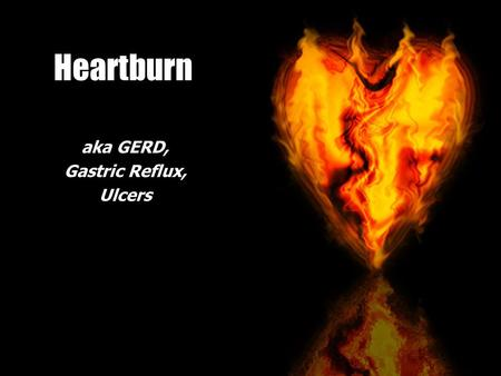 Heartburn aka GERD, Gastric Reflux, Ulcers. Heartburn Americans spend $10 billion annually treating gastric reflux.