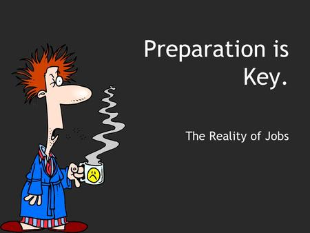 Preparation is Key. The Reality of Jobs. Objectives Determine skills and work habits that employers want and those habits they don't want Become familiar.