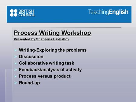 Process Writing Workshop Presented by Shaheena Bakhshov   Writing-Exploring the problems   Discussion   Collaborative writing task   Feedback/analysis.
