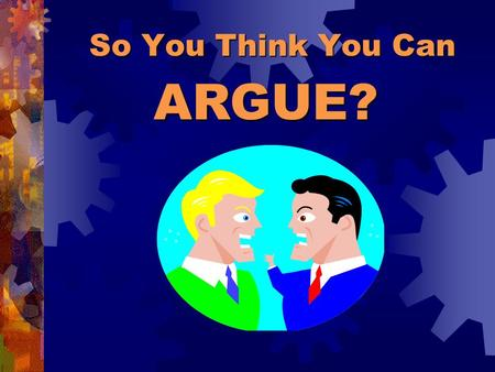 So You Think You Can ARGUE?. Arguments can be very calm. An argument in writing is silent! MYTH REALITY An argument is just people yelling at each other.
