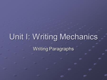 Unit I: Writing Mechanics Writing Paragraphs. The Paragraph group of sentences that are about one central idea, called the topic. The topic is the first.