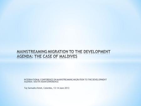 INTERNATIONAL CONFERENCE ON MAINSTREAMING MIGRATION TO THE DEVELOPMENT AGENDA: SOUTH ASIAN EXPERIENCE Taj Samudra Hotel, Colombo, 13-14 June 2013.
