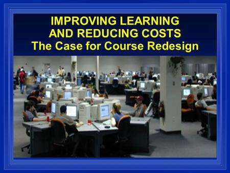 IMPROVING LEARNING AND REDUCING COSTS The Case for Course Redesign.